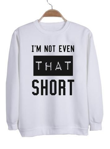 I'm not even that short sweatshirt