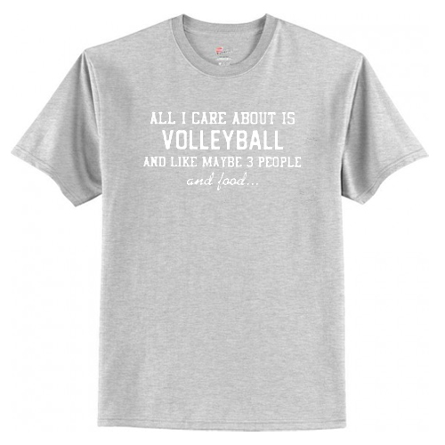 All I Care About Is Volleyball And Like Maybe 3 People And Food T Shirt AI