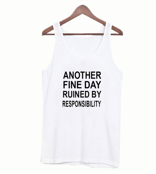Another Fine Day Ruined By Responsibility Tanktop