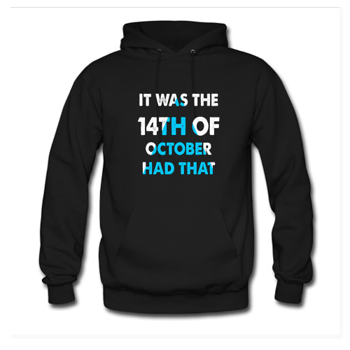 It Was the 14th of October Had That Hoodie KM